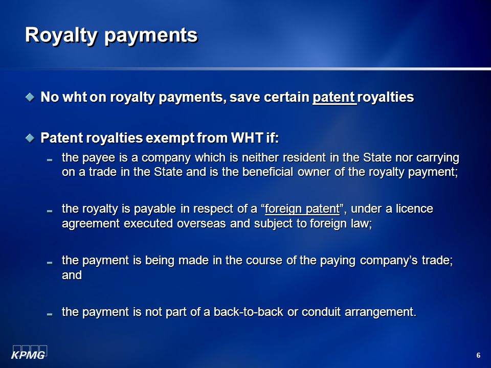 Royalty payments No wht on royalty payments, save certain patent royalties Patent royalties exempt from WHT if: the payee is a company which is neither resident in the State nor carrying on a trade in the State and is the beneficial owner of the royalty payment; the royalty is payable in respect of a foreign patent , under a licence agreement executed overseas and subject to foreign law; the payment is being made in the course of the paying company's trade; and the payment is not part of a back-to-back or conduit arrangement.