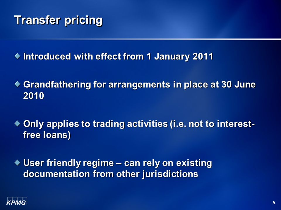 9 Transfer pricing Introduced with effect from 1 January 2011 Grandfathering for arrangements in place at 30 June 2010 Only applies to trading activities (i.e.