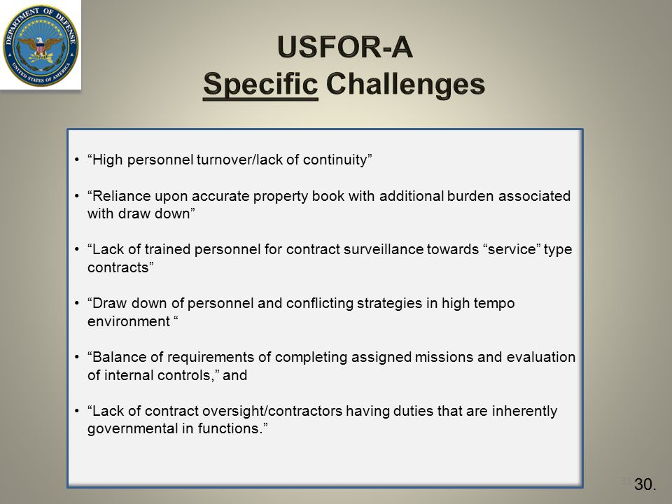 USFOR-A Specific Challenges High personnel turnover/lack of continuity Reliance upon accurate property book with additional burden associated with draw down Lack of trained personnel for contract surveillance towards service type contracts Draw down of personnel and conflicting strategies in high tempo environment Balance of requirements of completing assigned missions and evaluation of internal controls, and Lack of contract oversight/contractors having duties that are inherently governmental in functions. 31 30.
