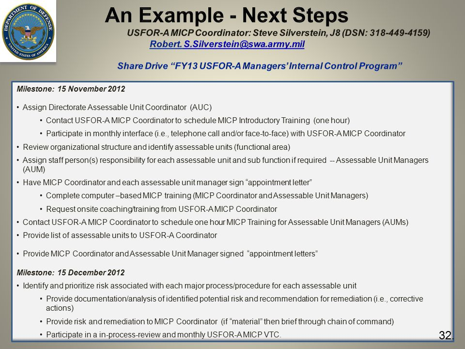 33 Milestone: 15 November 2012 Assign Directorate Assessable Unit Coordinator (AUC) Contact USFOR-A MICP Coordinator to schedule MICP Introductory Training (one hour) Participate in monthly interface (i.e., telephone call and/or face-to-face) with USFOR-A MICP Coordinator Review organizational structure and identify assessable units (functional area) Assign staff person(s) responsibility for each assessable unit and sub function if required -- Assessable Unit Managers (AUM) Have MICP Coordinator and each assessable unit manager sign appointment letter Complete computer –based MICP training (MICP Coordinator and Assessable Unit Managers) Request onsite coaching/training from USFOR-A MICP Coordinator Contact USFOR-A MICP Coordinator to schedule one hour MICP Training for Assessable Unit Managers (AUMs) Provide list of assessable units to USFOR-A Coordinator Provide MICP Coordinator and Assessable Unit Manager signed appointment letters Milestone: 15 December 2012 Identify and prioritize risk associated with each major process/procedure for each assessable unit Provide documentation/analysis of identified potential risk and recommendation for remediation (i.e., corrective actions) Provide risk and remediation to MICP Coordinator (if material then brief through chain of command) Participate in a in-process-review and monthly USFOR-A MICP VTC.