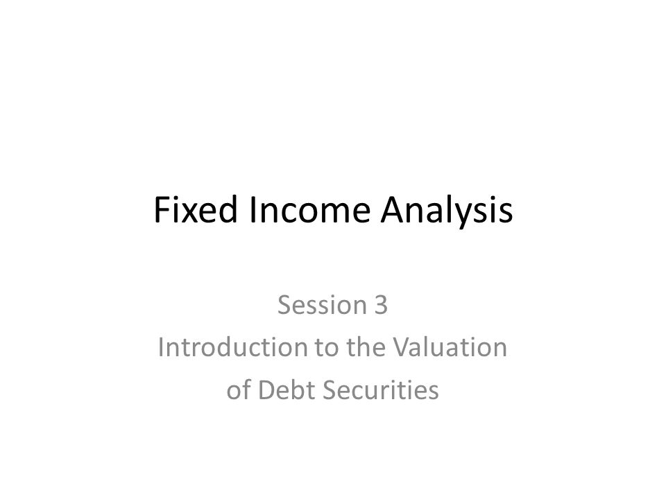 Fixed Income Analysis Session 3 Introduction to the Valuation of Debt Securities