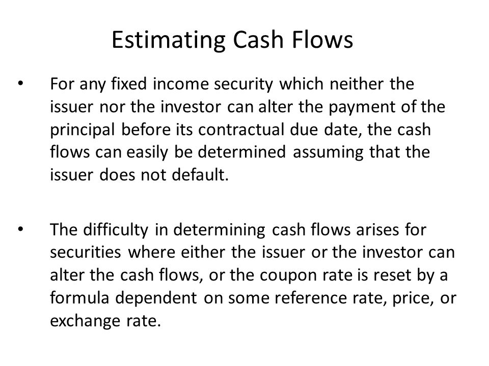 Estimating Cash Flows For any fixed income security which neither the issuer nor the investor can alter the payment of the principal before its contra