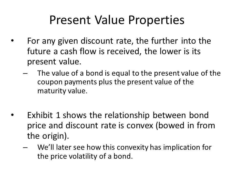 Present Value Properties For any given discount rate, the further into the future a cash flow is received, the lower is its present value. – The value