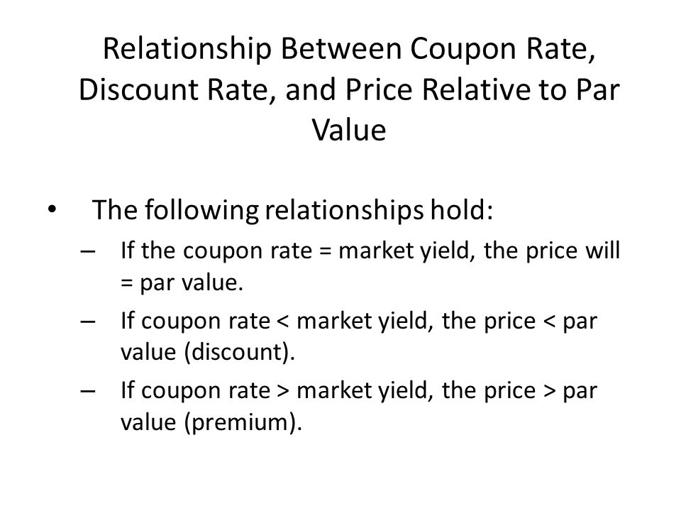 Relationship Between Coupon Rate, Discount Rate, and Price Relative to Par Value The following relationships hold: – If the coupon rate = market yield