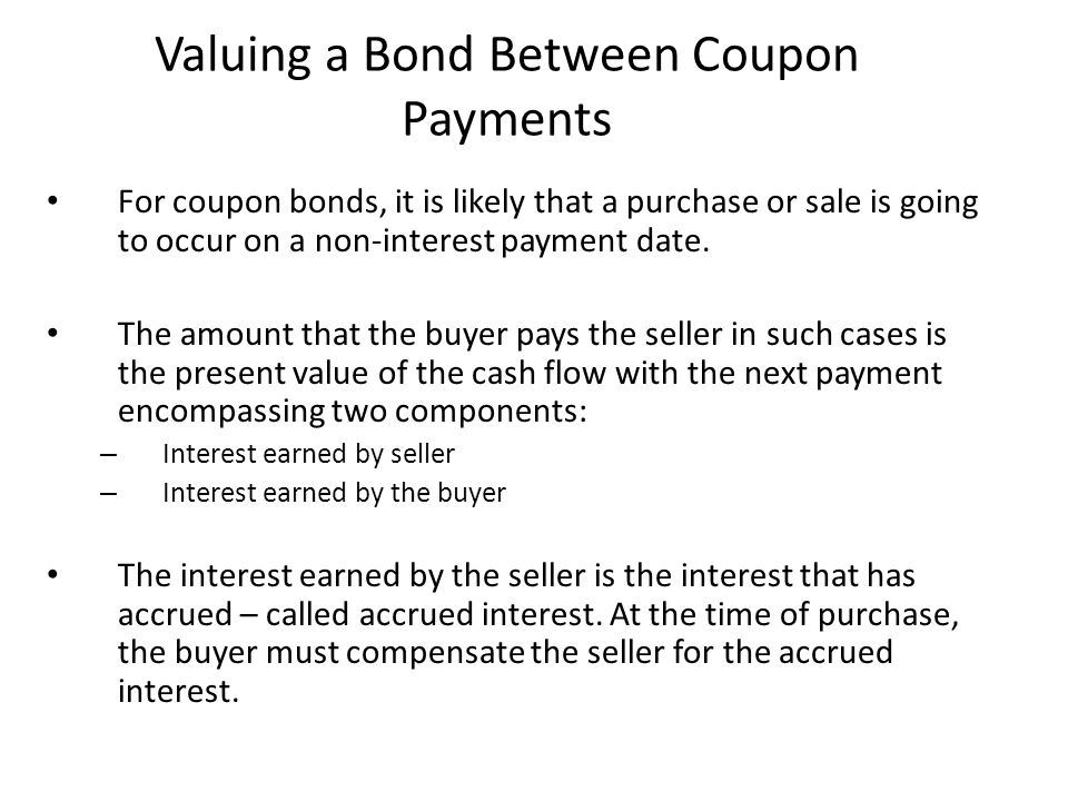 Valuing a Bond Between Coupon Payments For coupon bonds, it is likely that a purchase or sale is going to occur on a non-interest payment date. The am