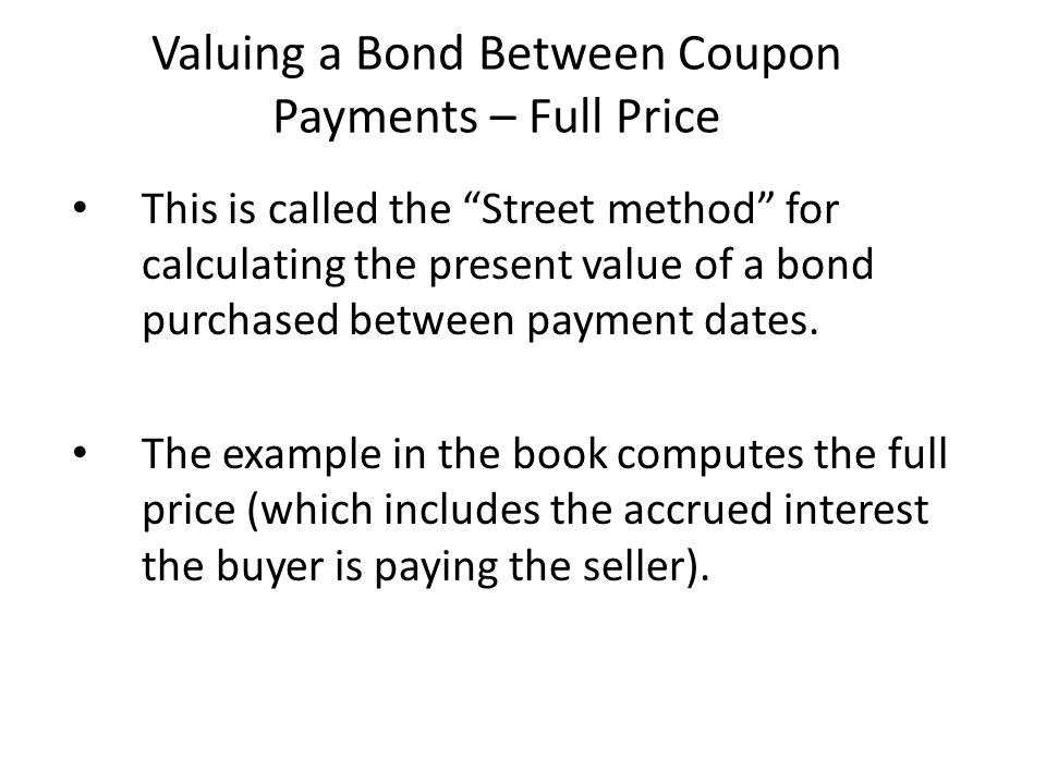 """Valuing a Bond Between Coupon Payments – Full Price This is called the """"Street method"""" for calculating the present value of a bond purchased between p"""