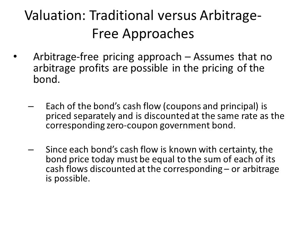 Valuation: Traditional versus Arbitrage- Free Approaches Arbitrage-free pricing approach – Assumes that no arbitrage profits are possible in the prici