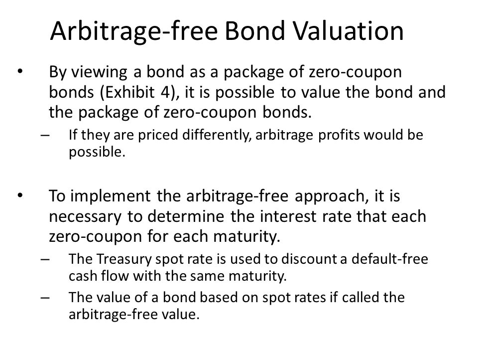 Arbitrage-free Bond Valuation By viewing a bond as a package of zero-coupon bonds (Exhibit 4), it is possible to value the bond and the package of zer