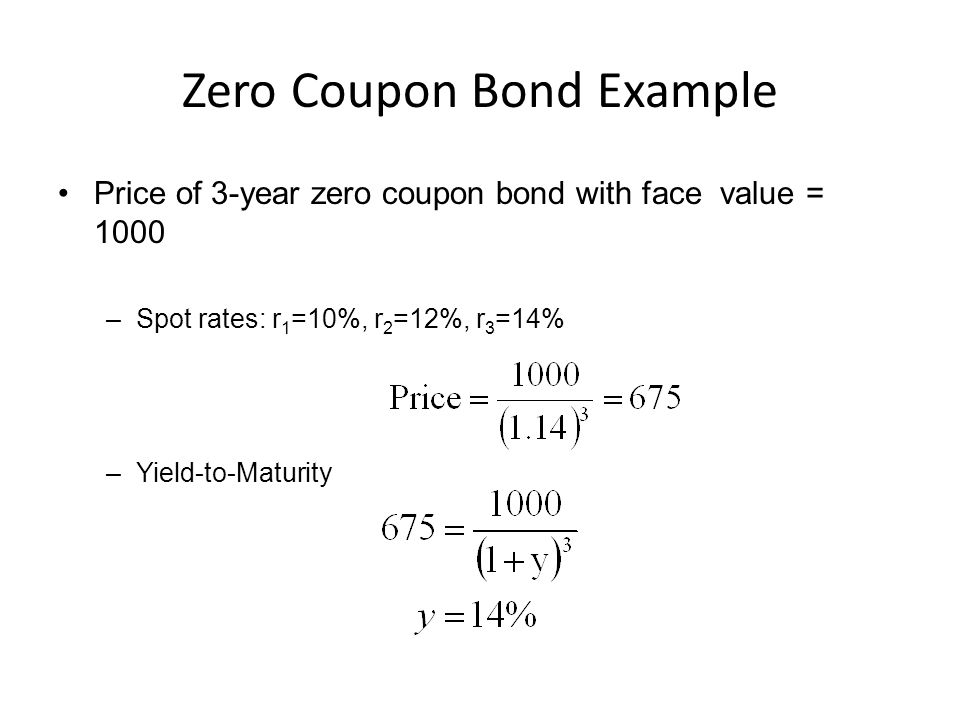 Zero Coupon Bond Example Price of 3-year zero coupon bond with face value = 1000 –Spot rates: r 1 =10%, r 2 =12%, r 3 =14% –Yield-to-Maturity