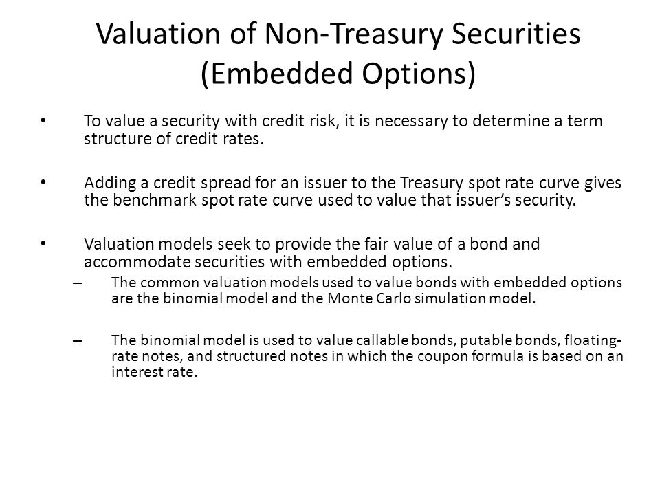 Valuation of Non-Treasury Securities (Embedded Options) To value a security with credit risk, it is necessary to determine a term structure of credit