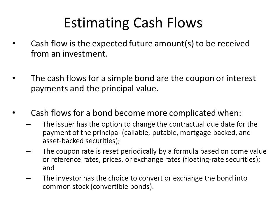 Estimating Cash Flows Whether or not callable, putable, mortgage-backed, and asset-backed securities are exercised early is determined by the movement of interest rates; – If rates fall far enough, the issuer will refinance – If rates rise far enough, the lender has an incentive to refinance Therefore, to properly estimate cash flows it is necessary to incorporate into the analysis how future changes in interest rates and other factors might affect the embedded options.