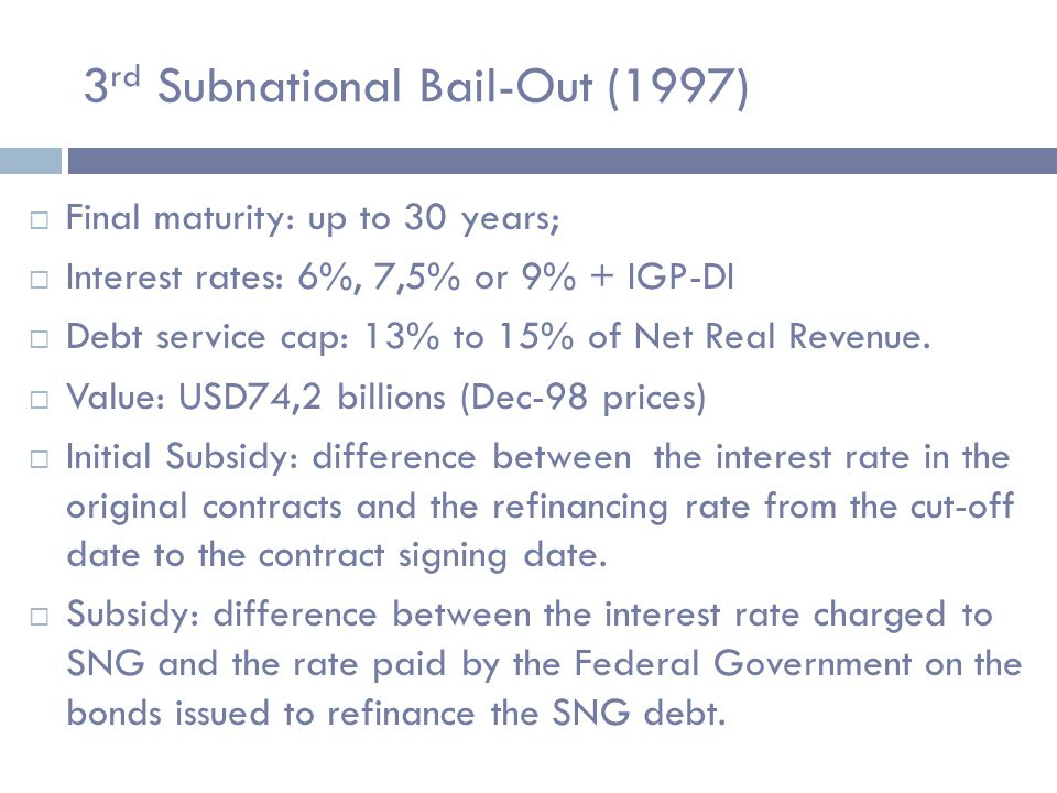 3 rd Subnational Bail-Out (1997)  Final maturity: up to 30 years;  Interest rates: 6%, 7,5% or 9% + IGP-DI  Debt service cap: 13% to 15% of Net Real Revenue.
