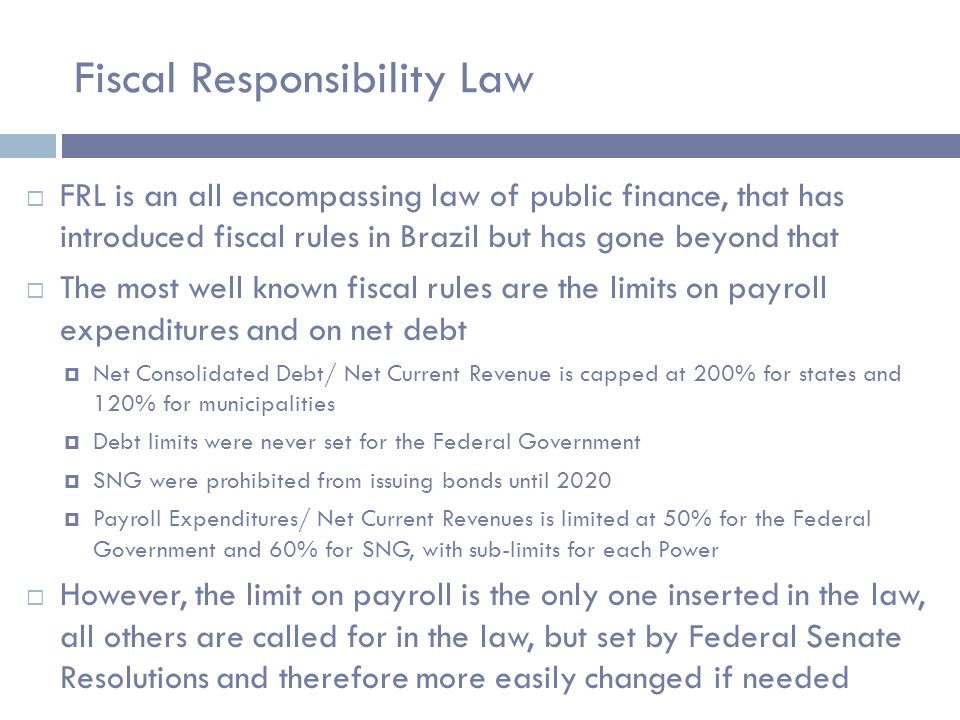 Fiscal Responsibility Law  FRL is an all encompassing law of public finance, that has introduced fiscal rules in Brazil but has gone beyond that  The most well known fiscal rules are the limits on payroll expenditures and on net debt  Net Consolidated Debt/ Net Current Revenue is capped at 200% for states and 120% for municipalities  Debt limits were never set for the Federal Government  SNG were prohibited from issuing bonds until 2020  Payroll Expenditures/ Net Current Revenues is limited at 50% for the Federal Government and 60% for SNG, with sub-limits for each Power  However, the limit on payroll is the only one inserted in the law, all others are called for in the law, but set by Federal Senate Resolutions and therefore more easily changed if needed