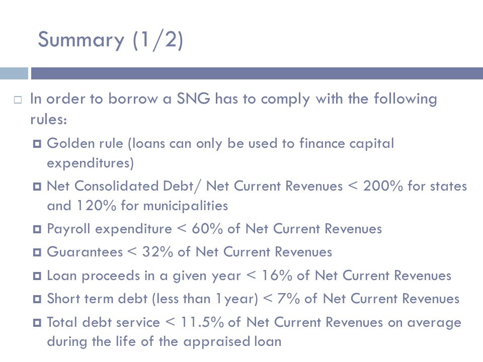 Summary (1/2)  In order to borrow a SNG has to comply with the following rules:  Golden rule (loans can only be used to finance capital expenditures)  Net Consolidated Debt/ Net Current Revenues < 200% for states and 120% for municipalities  Payroll expenditure < 60% of Net Current Revenues  Guarantees < 32% of Net Current Revenues  Loan proceeds in a given year < 16% of Net Current Revenues  Short term debt (less than 1year) < 7% of Net Current Revenues  Total debt service < 11.5% of Net Current Revenues on average during the life of the appraised loan