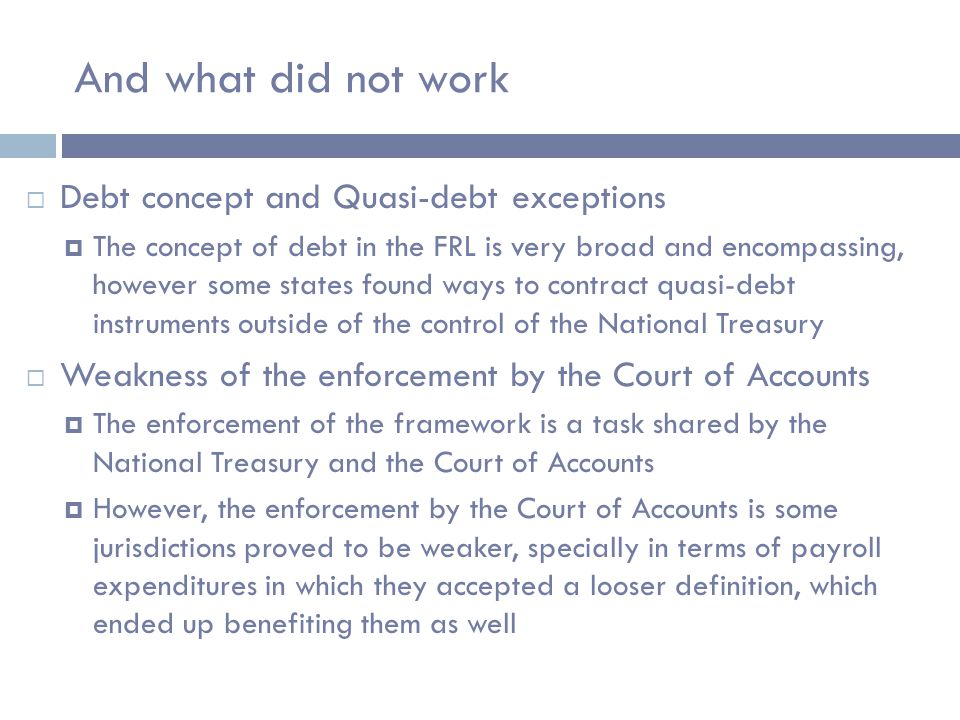 And what did not work  Debt concept and Quasi-debt exceptions  The concept of debt in the FRL is very broad and encompassing, however some states found ways to contract quasi-debt instruments outside of the control of the National Treasury  Weakness of the enforcement by the Court of Accounts  The enforcement of the framework is a task shared by the National Treasury and the Court of Accounts  However, the enforcement by the Court of Accounts is some jurisdictions proved to be weaker, specially in terms of payroll expenditures in which they accepted a looser definition, which ended up benefiting them as well