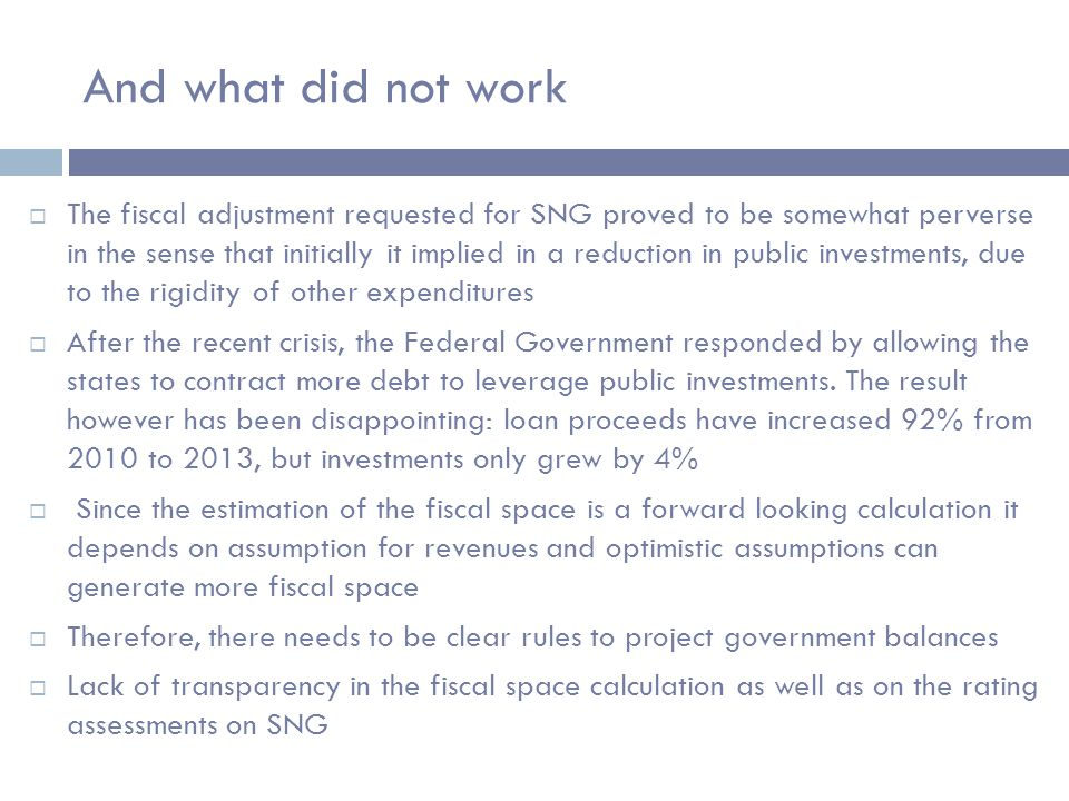 And what did not work  The fiscal adjustment requested for SNG proved to be somewhat perverse in the sense that initially it implied in a reduction in public investments, due to the rigidity of other expenditures  After the recent crisis, the Federal Government responded by allowing the states to contract more debt to leverage public investments.