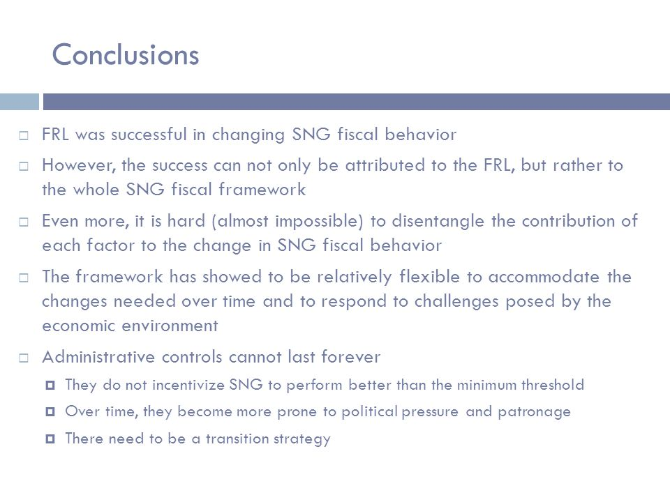 Conclusions  FRL was successful in changing SNG fiscal behavior  However, the success can not only be attributed to the FRL, but rather to the whole SNG fiscal framework  Even more, it is hard (almost impossible) to disentangle the contribution of each factor to the change in SNG fiscal behavior  The framework has showed to be relatively flexible to accommodate the changes needed over time and to respond to challenges posed by the economic environment  Administrative controls cannot last forever  They do not incentivize SNG to perform better than the minimum threshold  Over time, they become more prone to political pressure and patronage  There need to be a transition strategy