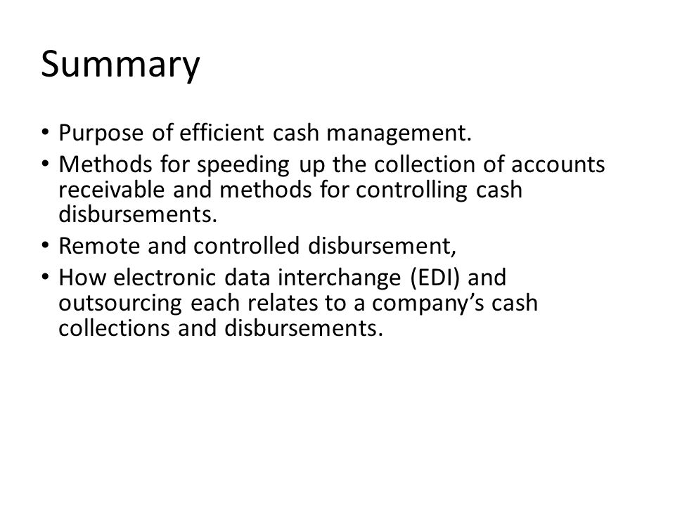 Summary Purpose of efficient cash management. Methods for speeding up the collection of accounts receivable and methods for controlling cash disbursem