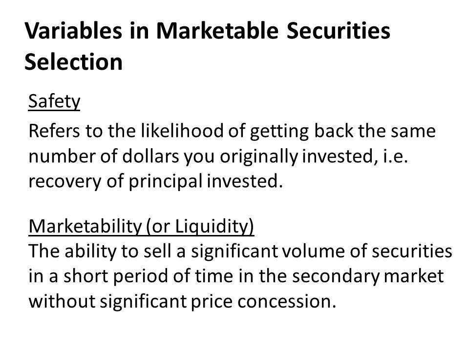 Variables in Marketable Securities Selection Marketability (or Liquidity) The ability to sell a significant volume of securities in a short period of