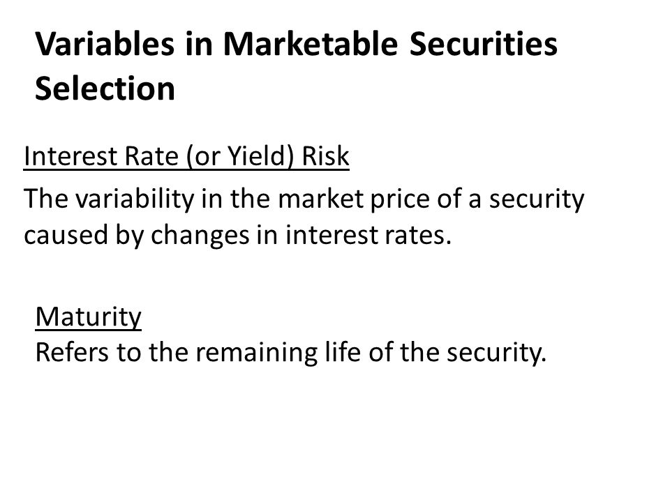 Variables in Marketable Securities Selection Maturity Refers to the remaining life of the security. Interest Rate (or Yield) Risk The variability in t