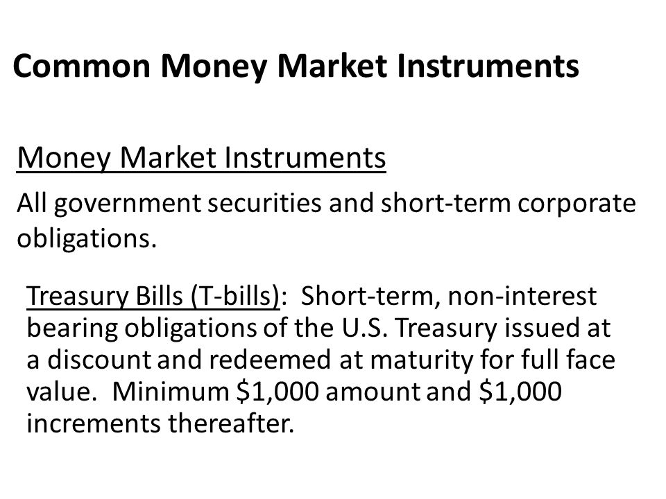 Common Money Market Instruments Treasury Bills (T-bills): Short-term, non-interest bearing obligations of the U.S. Treasury issued at a discount and r