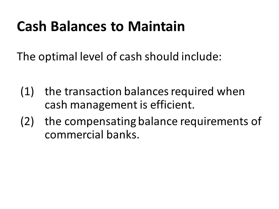 Cash Balances to Maintain The optimal level of cash should include: (1)the transaction balances required when cash management is efficient. (2)the com