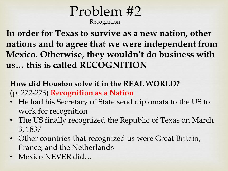 In order for Texas to survive as a new nation, other nations and to agree that we were independent from Mexico.