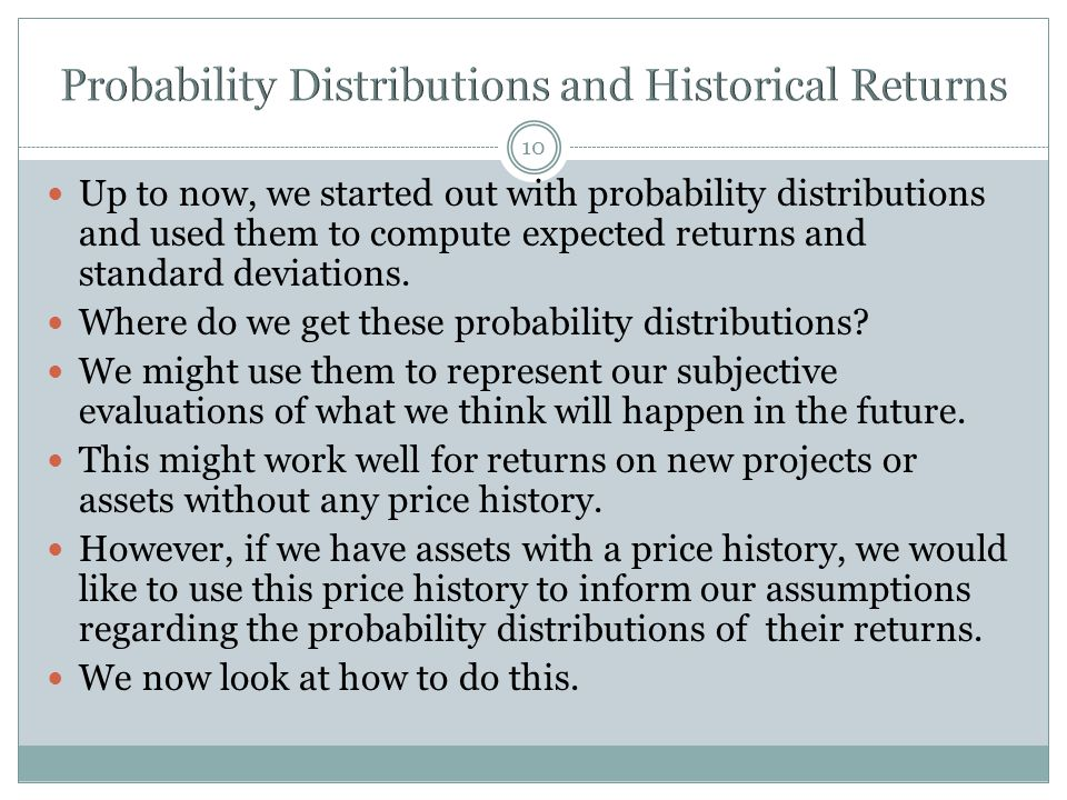 10 Up to now, we started out with probability distributions and used them to compute expected returns and standard deviations. Where do we get these p