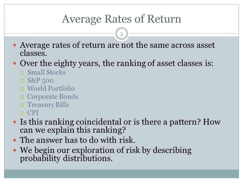 3 Average rates of return are not the same across asset classes. Over the eighty years, the ranking of asset classes is:  Small Stocks  S&P 500  Wo