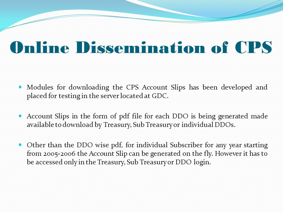 Online Dissemination of CPS Modules for downloading the CPS Account Slips has been developed and placed for testing in the server located at GDC.