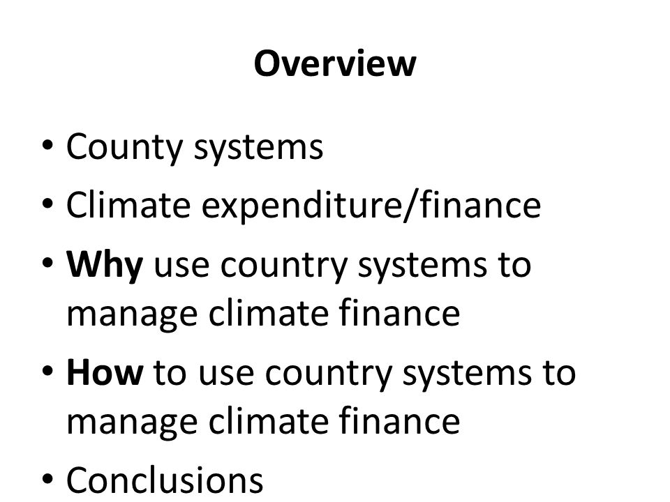 Overview County systems Climate expenditure/finance Why use country systems to manage climate finance How to use country systems to manage climate fin