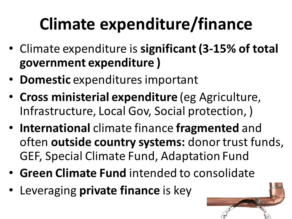Climate expenditure/finance Climate expenditure is significant (3-15% of total government expenditure ) Domestic expenditures important Cross minister