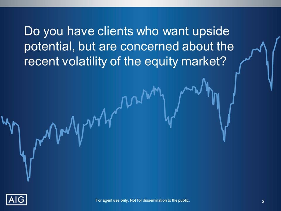 Do you have clients who want upside potential, but are concerned about the recent volatility of the equity market? 2 For agent use only. Not for disse
