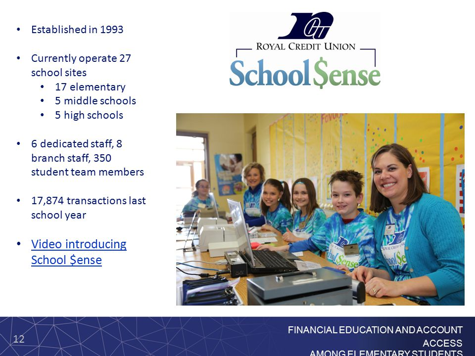 12 FINANCIAL EDUCATION AND ACCOUNT ACCESS AMONG ELEMENTARY STUDENTS Established in 1993 Currently operate 27 school sites 17 elementary 5 middle schools 5 high schools 6 dedicated staff, 8 branch staff, 350 student team members 17,874 transactions last school year Video introducing School $ense Video introducing School $ense