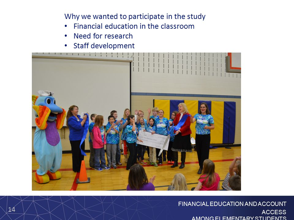 14 FINANCIAL EDUCATION AND ACCOUNT ACCESS AMONG ELEMENTARY STUDENTS Why we wanted to participate in the study Financial education in the classroom Need for research Staff development
