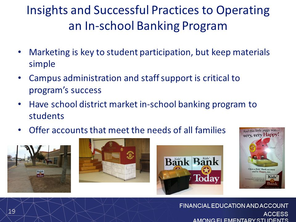 19 FINANCIAL EDUCATION AND ACCOUNT ACCESS AMONG ELEMENTARY STUDENTS Insights and Successful Practices to Operating an In-school Banking Program Market