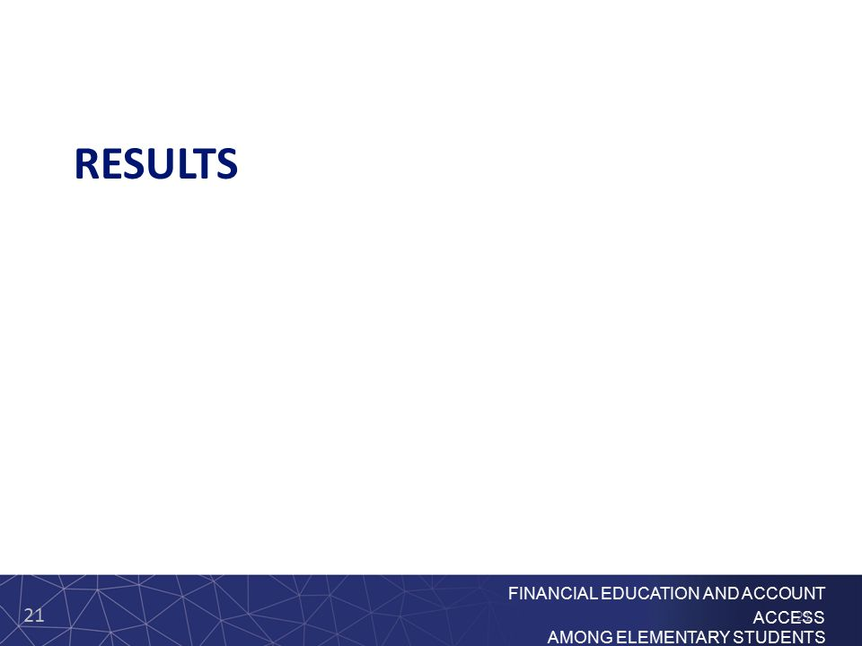 21 FINANCIAL EDUCATION AND ACCOUNT ACCESS AMONG ELEMENTARY STUDENTS RESULTS 21