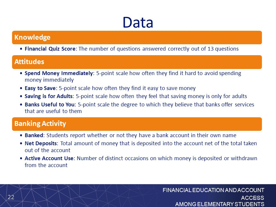 22 FINANCIAL EDUCATION AND ACCOUNT ACCESS AMONG ELEMENTARY STUDENTS Data Knowledge Financial Quiz Score: The number of questions answered correctly out of 13 questions Attitudes Spend Money Immediately: 5-point scale how often they find it hard to avoid spending money immediately Easy to Save: 5-point scale how often they find it easy to save money Saving is for Adults: 5-point scale how often they feel that saving money is only for adults Banks Useful to You: 5-point scale the degree to which they believe that banks offer services that are useful to them Banking Activity Banked: Students report whether or not they have a bank account in their own name Net Deposits: Total amount of money that is deposited into the account net of the total taken out of the account Active Account Use: Number of distinct occasions on which money is deposited or withdrawn from the account 22