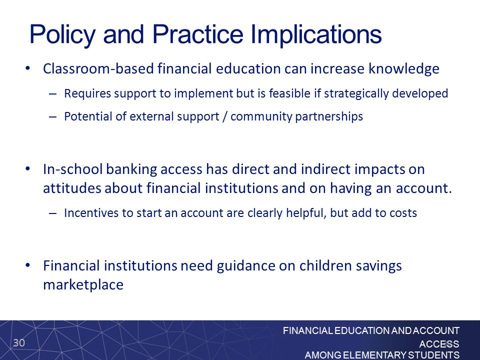 30 FINANCIAL EDUCATION AND ACCOUNT ACCESS AMONG ELEMENTARY STUDENTS Policy and Practice Implications Classroom-based financial education can increase knowledge – Requires support to implement but is feasible if strategically developed – Potential of external support / community partnerships In-school banking access has direct and indirect impacts on attitudes about financial institutions and on having an account.