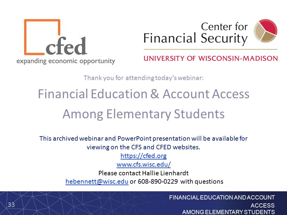 33 FINANCIAL EDUCATION AND ACCOUNT ACCESS AMONG ELEMENTARY STUDENTS Thank you for attending today's webinar: Financial Education & Account Access Among Elementary Students This archived webinar and PowerPoint presentation will be available for viewing on the CFS and CFED websites.