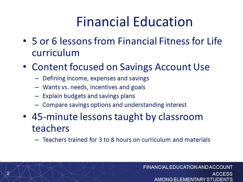 8 FINANCIAL EDUCATION AND ACCOUNT ACCESS AMONG ELEMENTARY STUDENTS Financial Education 5 or 6 lessons from Financial Fitness for Life curriculum Content focused on Savings Account Use – Defining income, expenses and savings – Wants vs.