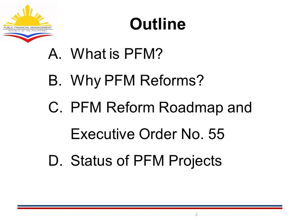 Outline A.What is PFM. B.Why PFM Reforms. C.PFM Reform Roadmap and Executive Order No.