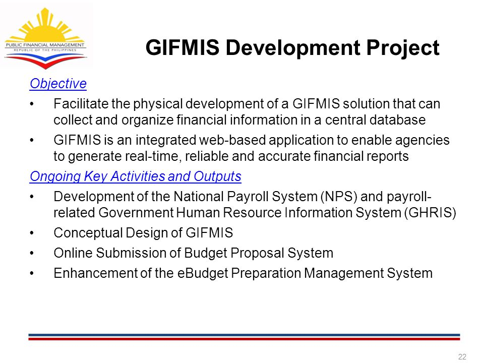 GIFMIS Development Project Objective Facilitate the physical development of a GIFMIS solution that can collect and organize financial information in a central database GIFMIS is an integrated web-based application to enable agencies to generate real-time, reliable and accurate financial reports Ongoing Key Activities and Outputs Development of the National Payroll System (NPS) and payroll- related Government Human Resource Information System (GHRIS) Conceptual Design of GIFMIS Online Submission of Budget Proposal System Enhancement of the eBudget Preparation Management System 22