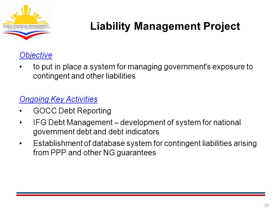 Liability Management Project Objective to put in place a system for managing government s exposure to contingent and other liabilities Ongoing Key Activities GOCC Debt Reporting IFG Debt Management – development of system for national government debt and debt indicators Establishment of database system for contingent liabilities arising from PPP and other NG guarantees 26