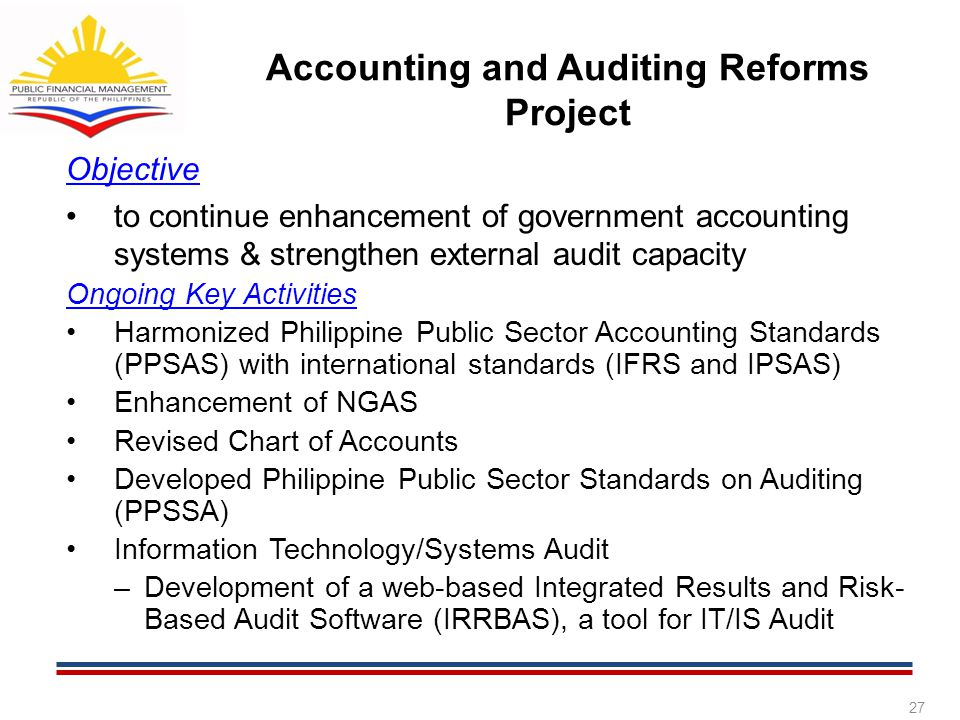 Objective to continue enhancement of government accounting systems & strengthen external audit capacity Ongoing Key Activities Harmonized Philippine P