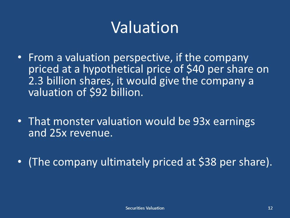 Valuation From a valuation perspective, if the company priced at a hypothetical price of $40 per share on 2.3 billion shares, it would give the company a valuation of $92 billion.