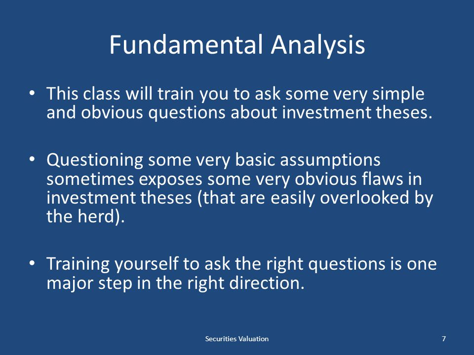 Fundamental Analysis This class will train you to ask some very simple and obvious questions about investment theses.