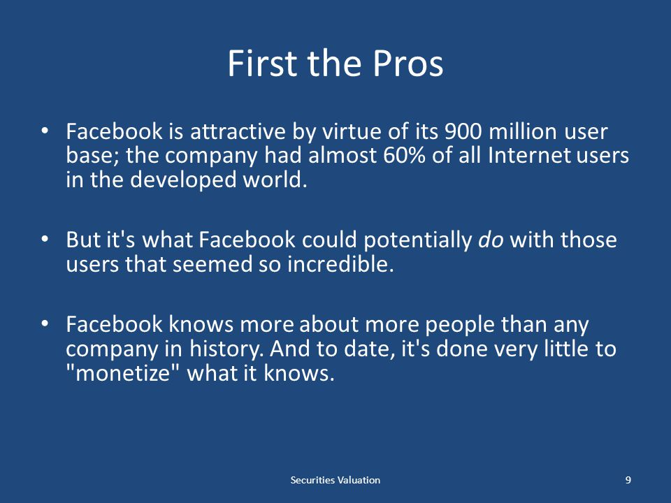 First the Pros Facebook is attractive by virtue of its 900 million user base; the company had almost 60% of all Internet users in the developed world.