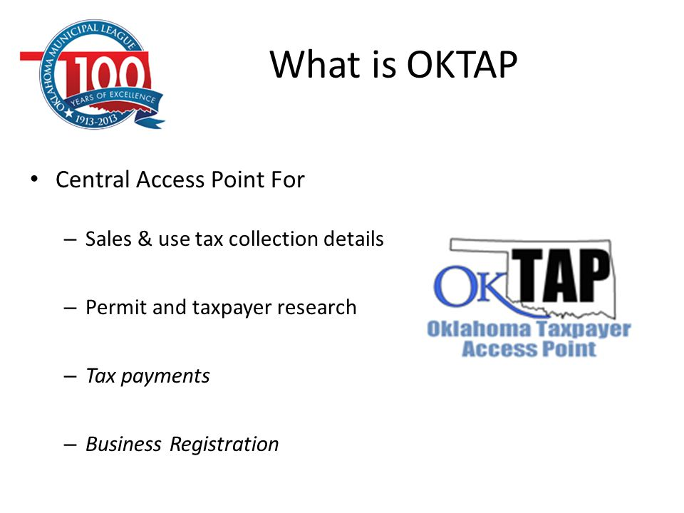 OKTAP Access & Navigation Access and Getting Started – Register with the Oklahoma Tax Commission Contact Dave Francis, OTC – (405) 522-6600 Navigation – https://oktap.tax.ok.gov/OkTAP/Web/_/#1 https://oktap.tax.ok.gov/OkTAP/Web/_/#1 – How to log-in – Accessing each months return – Running reports