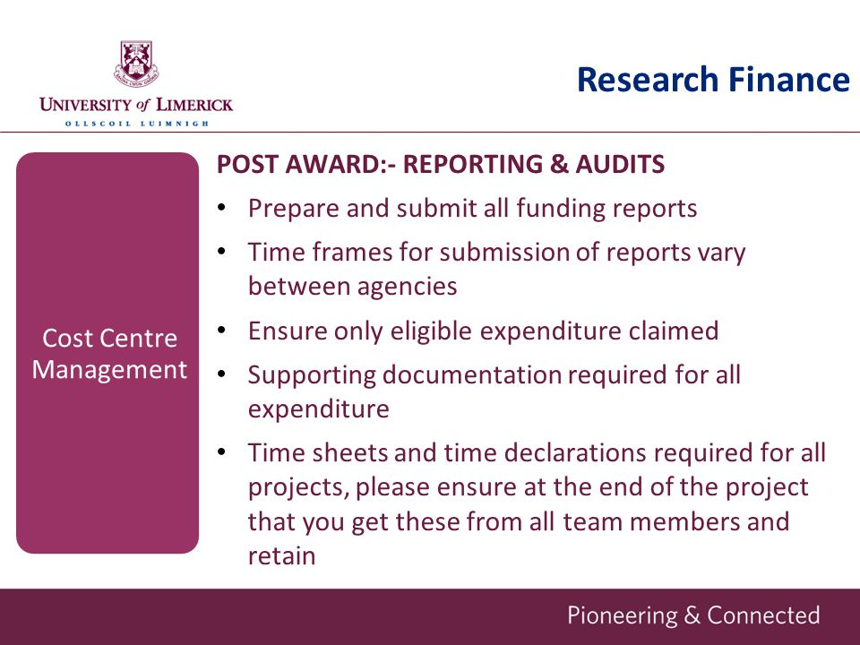 Research Finance POST AWARD:- REPORTING & AUDITS Prepare and submit all funding reports Time frames for submission of reports vary between agencies Ensure only eligible expenditure claimed Supporting documentation required for all expenditure Time sheets and time declarations required for all projects, please ensure at the end of the project that you get these from all team members and retain Cost Centre Management